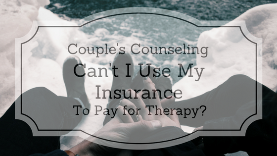 Couples Counseling: Can't I Use My Insurance to Pay for Therapy?