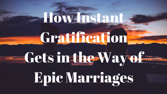 How Instant Gratification Gets in the Way of Epic Marriages