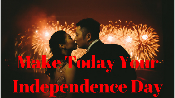 Make Today Your Independence Day