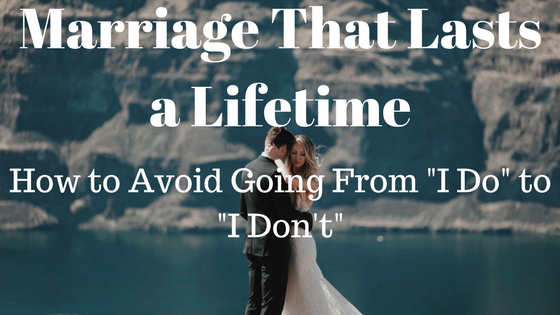 "Marriage That Lasts A Lifetime: How To Avoid Going From ""I Do"" To ""I Don't"