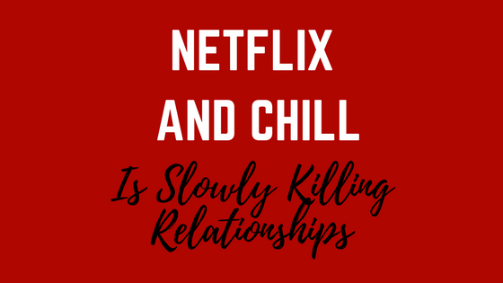 Netflix and Chill is Slowly Killing Relationships