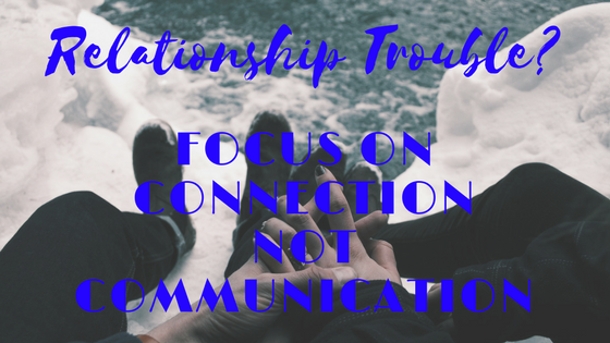 Relationship Issues? Forget Communication, Focus on Connection
