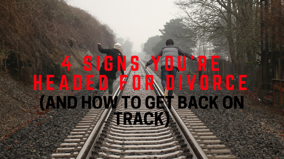 4 Signs You're Headed for Divorce (And How To Get Back on Track)